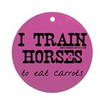 I Train Horses, To Eat Carrots Ornament (Round)