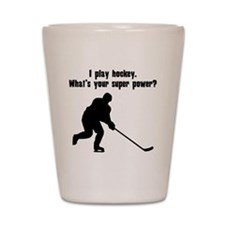 I Play Hockey. Whats Your Super Power? Shot Glass