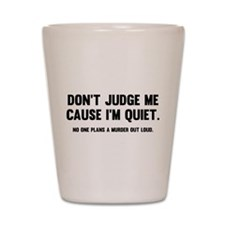 Don't Judge Me Cause I'm Quiet Shot Glass