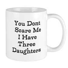 You Dont Scare Me I Have Three Daughters Mugs