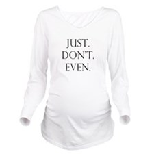 Just. Dont. Even. Long Sleeve Maternity T-Shirt