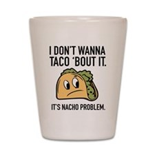 I Don't Wanna Taco 'Bout It Shot Glass