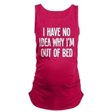 Out Of Bed, No Idea Why Maternity Tank Top