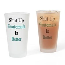 Shut Up Guatemala Is Better  Drinking Glass