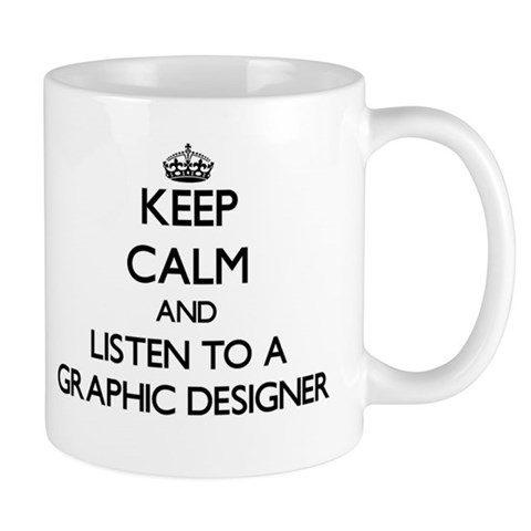 Keep Calm and Listen to a Graphic Designer Mugs