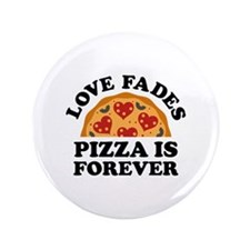 "Love Fades Pizza Is Forever 3.5"" Button (100 pack)"