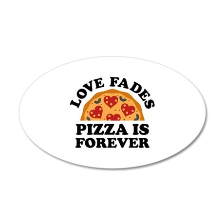 Love Fades Pizza Is Forever 22x14 Oval Wall Peel