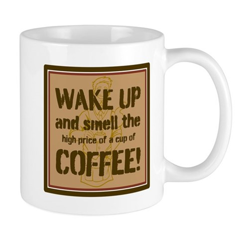 Wake up and smell the coffee! Mugs