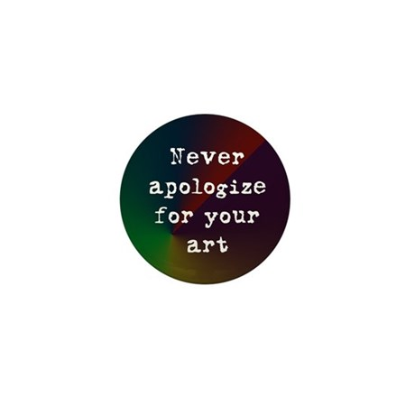 Never Apologize for your Art Mini Button