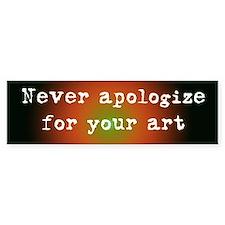 Never Apologize for your Art Bumper Bumper Sticker