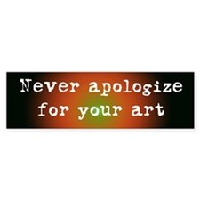 Never Apologize for your Art Bumper Bumper Stickers