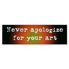 Never Apologize for your Art Bumper Car Sticker
