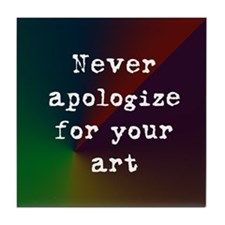 Never Apologize for your Art Tile Coaster