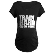 Train Hard or Go Home Maternity T-Shirt