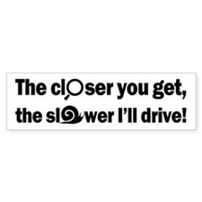 The Closer-The Slower (bumper) Bumper Stickers