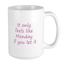 It only feels like Monday if you let it - Pink Mug