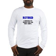 Retired worked whole life Long Sleeve T-Shirt