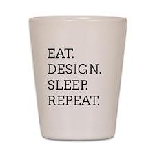 EAT, DESIGN, SLEEP, REPEAT -- Shot Glass