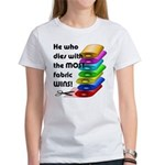 He who dies with the most fabric w Women's T-Shirt
