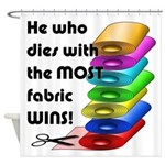 He who dies with the most fabric wi Shower Curtain