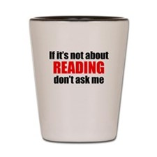 If Its Not About Reading Dont Ask Me Shot Glass