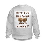 Have You Had Your Nuts Today? Kids Sweatshirt