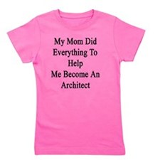 My Mom Did Everything To Help Me Become Girl's Tee