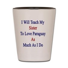 I Will Teach My Sister To Love Paraguay Shot Glass