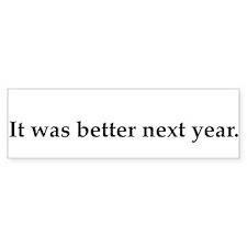 it-was-better-next-year Bumper Bumper Sticker