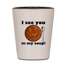 I see you in my soup Shot Glass