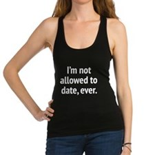 I'm Not Allowed To Date, Ever. Racerback Tank Top