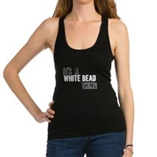 Its A White Bead Thing Racerback Tank Top