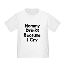 Mommy Drinks Because I Cry T