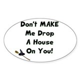 Don't MAKE Me Drop a House On You! Oval Bumper Stickers