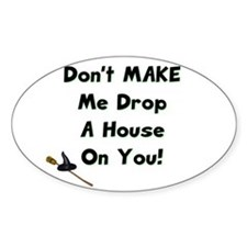 Don't MAKE Me Drop a House On You! Oval Decal