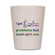 I got 99 problems but math aint one Shot Glass