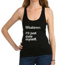WHATEVER. ILL JUST DATE MYSELF. Racerback Tank Top