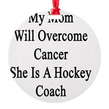 My Mom Will Overcome Cancer She Is  Ornament