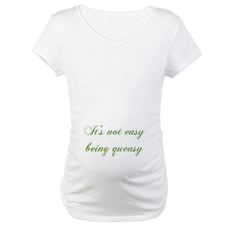 It Ain't Easy Being Queasy Maternity T-Shirt