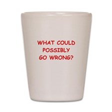 what could possiby go wrong? Shot Glass