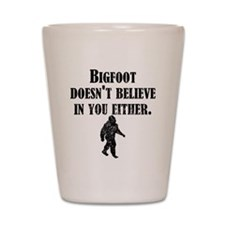 Bigfoot Doesnt Believe In You Shot Glass