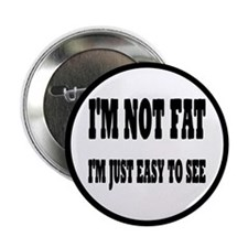 """I'm Not Fat, I'm Easy To See 2.25"""" Button"""