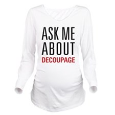 Decoupage - Ask Me A Long Sleeve Maternity T-Shirt