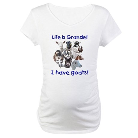 Goats-Life is Grande Maternity T-Shirt