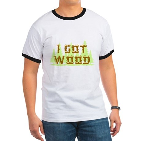 I Got Wood Ringer T