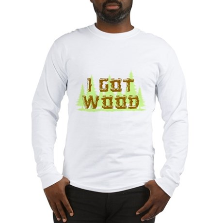 I Got Wood Long Sleeve T-Shirt