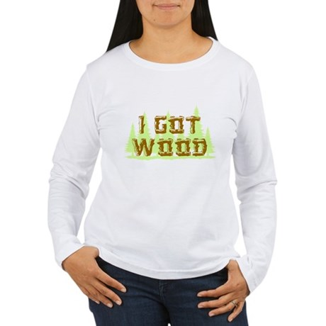 I Got Wood Womens Long Sleeve T-Shirt