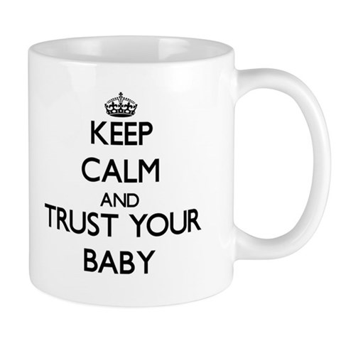Keep Calm and Trust your Baby Mugs