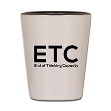 ETC end of thinking capacity Shot Glass