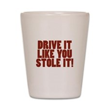 Drive it like you Stole it! Shot Glass